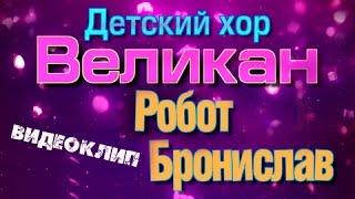 РОБОТ БРОНИСЛАВ - ДЕТСКИЙ ХОР ВЕЛИКАН (ВИДЕОКЛИП)