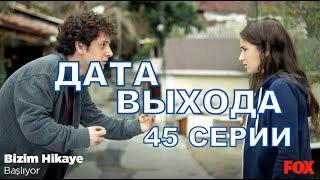 НАША ИСТОРИЯ описание 45 серии турецкого сериала на русском языке, дата выхода