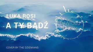 Luka Rosi - A Ty Bądź ❤️ (Cover by The Dziemians DAWIDDJ Remix)