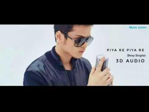 Piya re Piya re || Shrey Singhal || 3D Audio || Bass boosted