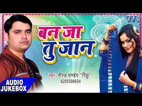 Ban Ja Tu Jaan - Audio JukeBOX - Niraj Pandey Rinku - Bhojpuri Hit Songs 2017 new