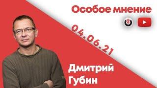 Особое мнение /  Дмитрий Губин // 04.06.21