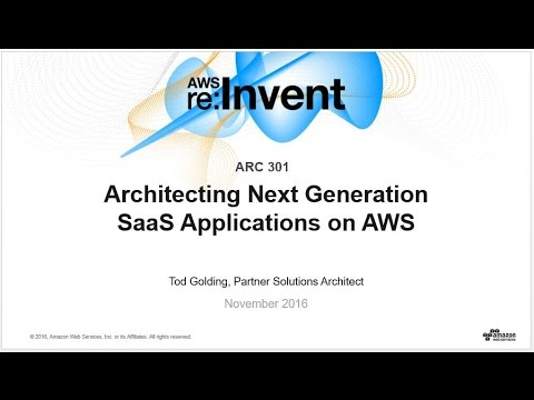 AWS re:Invent 2016: Architecting Next Generation SaaS Applications on AWS (ARC301)