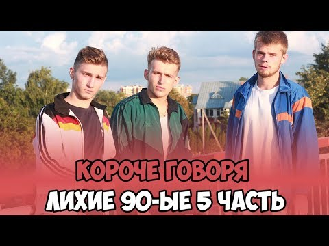 КОРОЧЕ ГОВОРЯ, ЛИХИЕ 90-ЫЕ 5 ЧАСТЬ