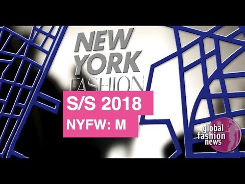 New York Men's Fashion Week Spring / Summer 2018  | Global Fashion News