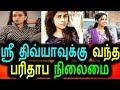 ஸ்ரீ திவ்யாவுக்கு வந்த பரிதாப நிலைமை கதறும் நடிகை|Sri divya latest videos|tamil actress news