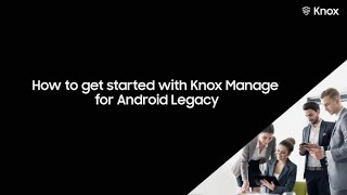 How to get started with Knox Manage for Android Legacy