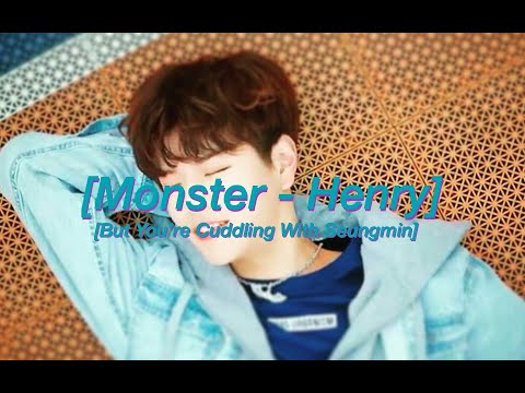 Monster - Henry (But You're Cuddling With Seungmin)