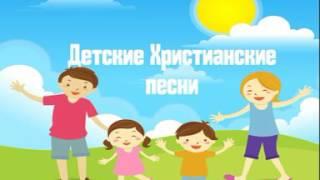 Детские песни - детские христианские песни