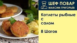 Котлеты рыбные с салом . Рецепт от шеф повара Максима Григорьева