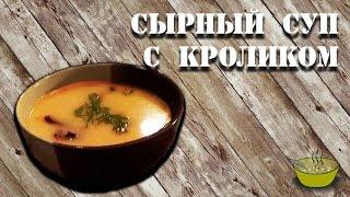 СЫРНЫЙ СУП С КРОЛИКОМ | Как приготовить сырный суп из кролика