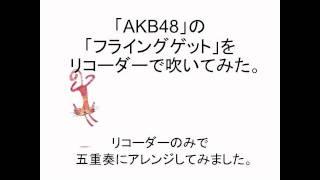 「AKB48」の「フライングゲット」を リコーダーで吹いてみた。