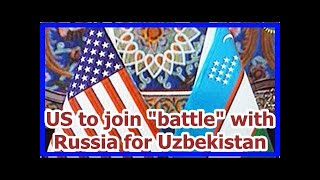 Today News - US to join battle with Russia for Uzbekistan