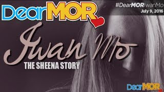 """Dear MOR: """"Iwan Mo"""" The Sheena Story 07-09-16"""