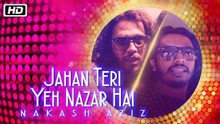 Jahan Teri Yeh Nazar Hai | Nakash Aziz | Kshitij Tarey