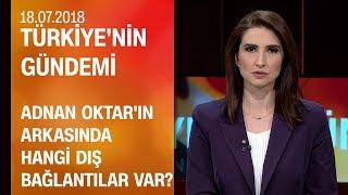 Adnan Oktar'ın arkasında hangi dış bağlantılar var? - Türkiye'nin Gündemi 18.07.2018 Çarşamba