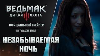 """Ведьмак 3: Дикая Охота - Трейлер """"Незабываемая Ночь"""" на русском языке! Trailer [RUS]"""