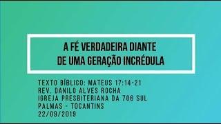 A fé verdadeira diante de uma geração incrédula - Rev. Danilo Alves - 22/09/2019