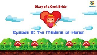 Diary of a Geek Bride - Episode 2: Maidens of Honor