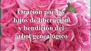 ORACIÓN POR LOS HIJOS PARA LIBERACIÓN Y BENDICIÓN DEL ÁRBOL GENEALÓGICO