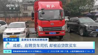 [天下财经]蓝牌货车司机招聘陷阱 成都:应聘货车司机 却被迫贷款买车| CCTV财经