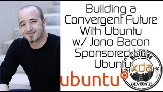 Building A Convergent Future With Ubuntu W/ Jono Bacon Sponsored By Ubuntu From Xda:devcon 2013