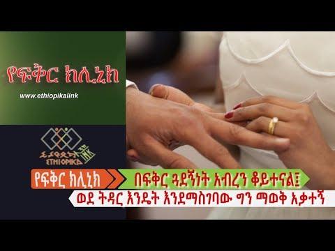በፍቅር ጓደኝነት አብረን ቆይተናል፤ ወደ ትዳር እንዴት እንደማስገባው ግን ማወቅ አቃተኝ EthiopikaLink