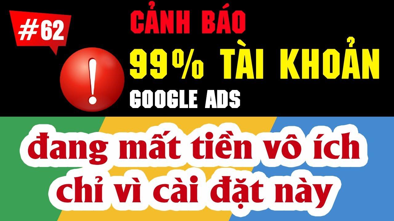 99% tài khoản Google Ads đang bị mất tiền vô ích vì cài đặt này!