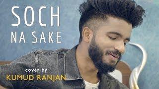 Soch Na Sake | cover by Kumud Ranjan | Sing Dil Se Unplugged | Airlift | Akshay Kumar | Arijit Singh