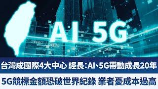 台灣成國際4大中心 經長:AI、5G帶動成長20年|5G競標金額恐破世界紀錄 台業者憂成本過高|財經趨勢4.0【2019年12月28日】