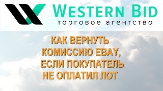 Western Bid: Как вернуть комиссию EBAY если покупатель не оплатил лот.(, 2014-02-16T09:31:00.000Z)