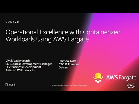 AWS re:Invent 2018: Operational Excellence w/ Containerized Workloads Using AWS Fargate (CON320-R1)