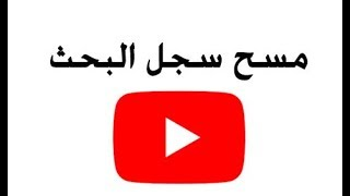 حذف سجل البحث وسجل المشاهدة في اليوتيوب Youtube