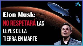 Elon Musk NO RESPETARÁ las leyes en Marte