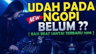 LAGI VIRAL!!! DJ UDAH PADA NGOPI BELUM 2018||BEST BREAKBEAT REMIX||