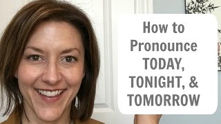 How to Pronounce TODAY, TONIGHT, TOMORROW - American English Pronunciation Lesson