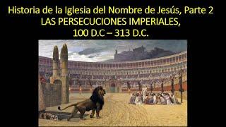 Historia de la Iglesia del Nombre de Jesús (2 de 7), Las Persecuciones del Imperio 100 - 313 d.C.