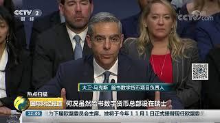 [国际财经报道]热点扫描 美国参议院举行脸书数字货币听证会| CCTV财经