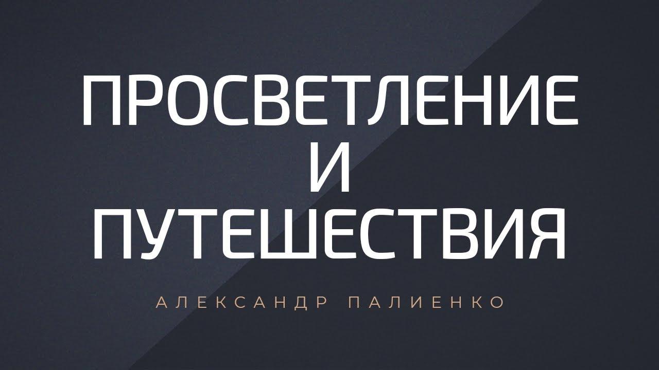 Александр Палиенко - Просветление и путешествия.