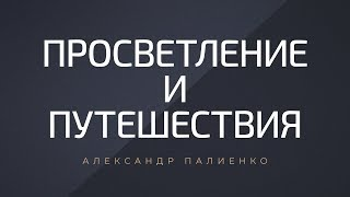 Просветление и путешествия. Александр Палиенко.
