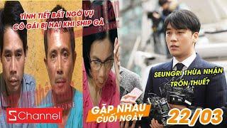 Tình tiết bất ngờ vụ cô gái bị hại khi ship gà | Seungri thừa nhận trốn thuế? - GNCN 22/3 thumbnail