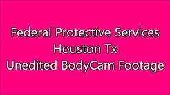 Federal Protective Services-Houston Tx- BodyCam Unedited Footage