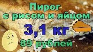 Дома дешевле. Пирог с рисом и яйцом 3кг за 89 рублей, против пирога из магазина - 209 руб за кг