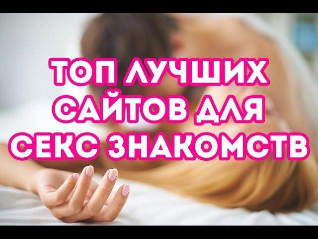 СЕКС ЗНАКОМСТВА 2017. Топ лучших сайтов для секс знакомств (Россия)