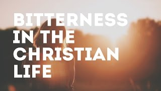 Bitterness in the Christian Life | Christian Students