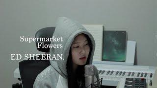 [신지훈] Ed Sheeran - Supermarket Flowers