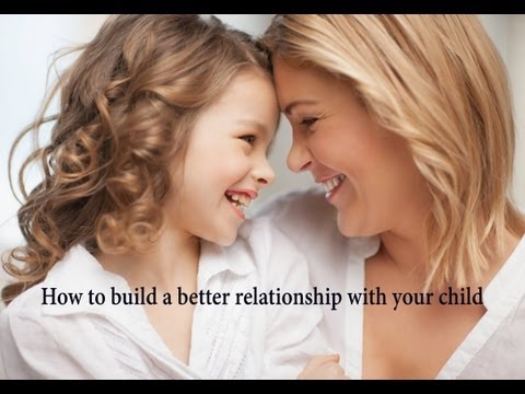 Parenting Advice How to Build a Better Relationship With Your Child