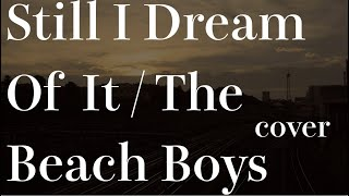 The Beach Boys - Still I Dream Of It - COVER