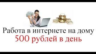 Работа в интернете на дому от 500 рублей в день и больше