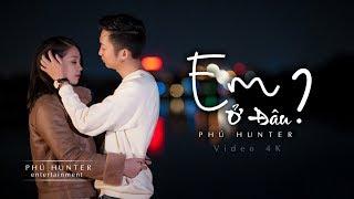 Phú Hunter - Em Ở Đâu (Official MV 4K)